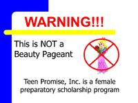 WARNING: Miss Teen Promise is not a beauty pageant. It is a female preparatory and scholarship program.  We produce more positive, poised, professional, productive and polished young ladies! Teen Promise graduates have gone on to excel in various fields including education, the arts, medical, legal and business.